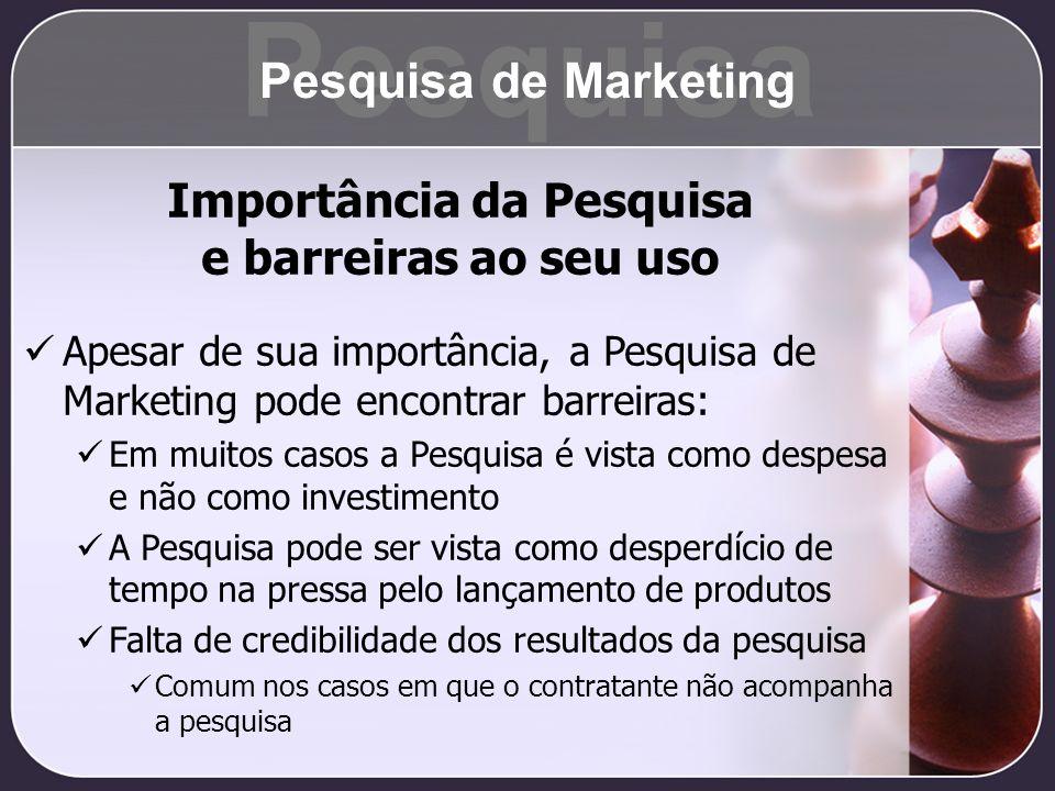 Importância da Pesquisa e barreiras ao seu uso Apesar de sua importância, a Pesquisa de Marketing pode encontrar barreiras: Em muitos casos a Pesquisa