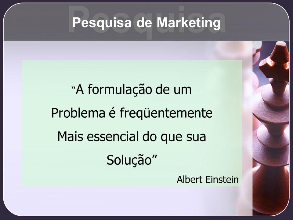 A formulação de um Problema é freqüentemente Mais essencial do que sua Solução Albert Einstein Pesquisa Pesquisa de Marketing
