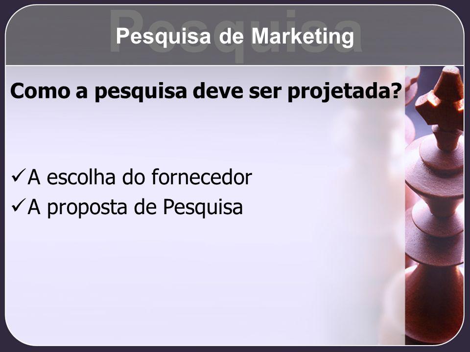 Como a pesquisa deve ser projetada? A escolha do fornecedor A proposta de Pesquisa Pesquisa Pesquisa de Marketing