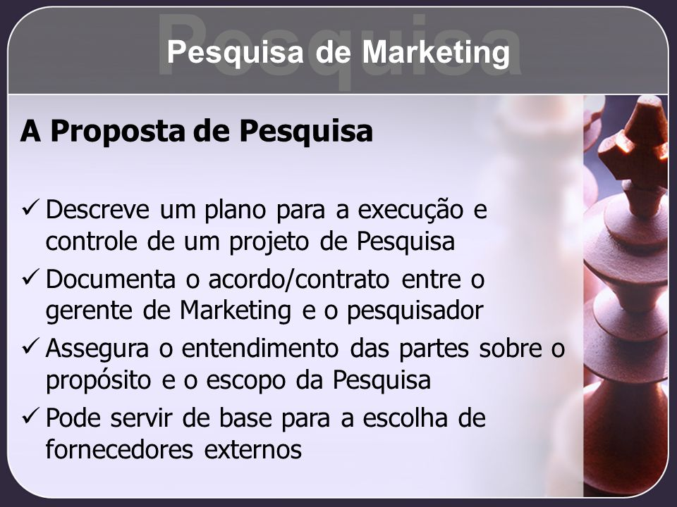 A Proposta de Pesquisa Descreve um plano para a execução e controle de um projeto de Pesquisa Documenta o acordo/contrato entre o gerente de Marketing