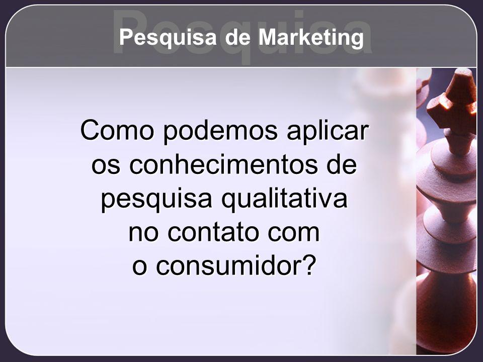 Como podemos aplicar os conhecimentos de pesquisa qualitativa no contato com o consumidor? Pesquisa Pesquisa de Marketing