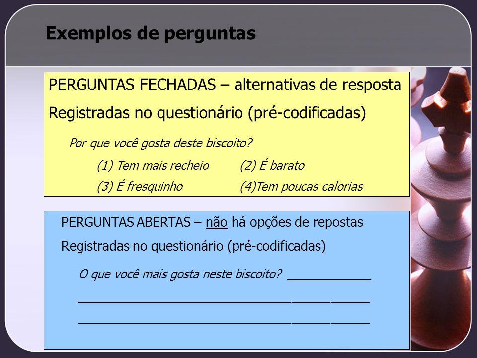 Exemplos de perguntas PERGUNTAS FECHADAS – alternativas de resposta Registradas no questionário (pré-codificadas) Por que você gosta deste biscoito? (
