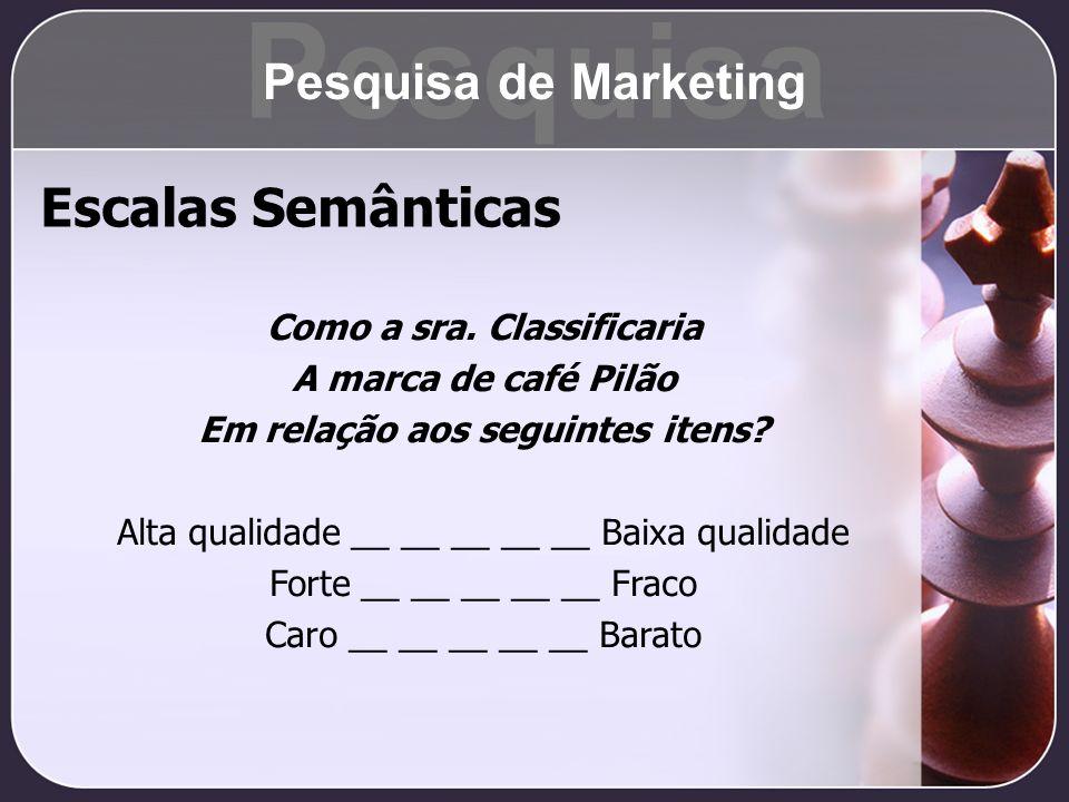 Escalas Semânticas Como a sra. Classificaria A marca de café Pilão Em relação aos seguintes itens? Alta qualidade __ __ __ __ __ Baixa qualidade Forte