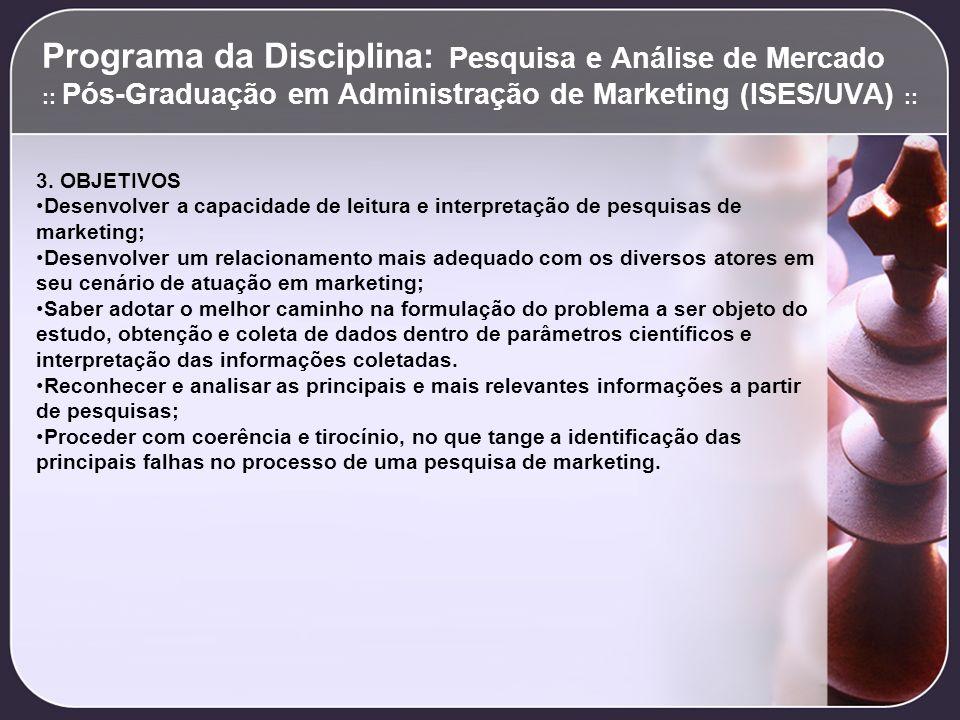 Programa da Disciplina: Pesquisa e Análise de Mercado :: Pós-Graduação em Administração de Marketing (ISES/UVA) :: 3. OBJETIVOS Desenvolver a capacida