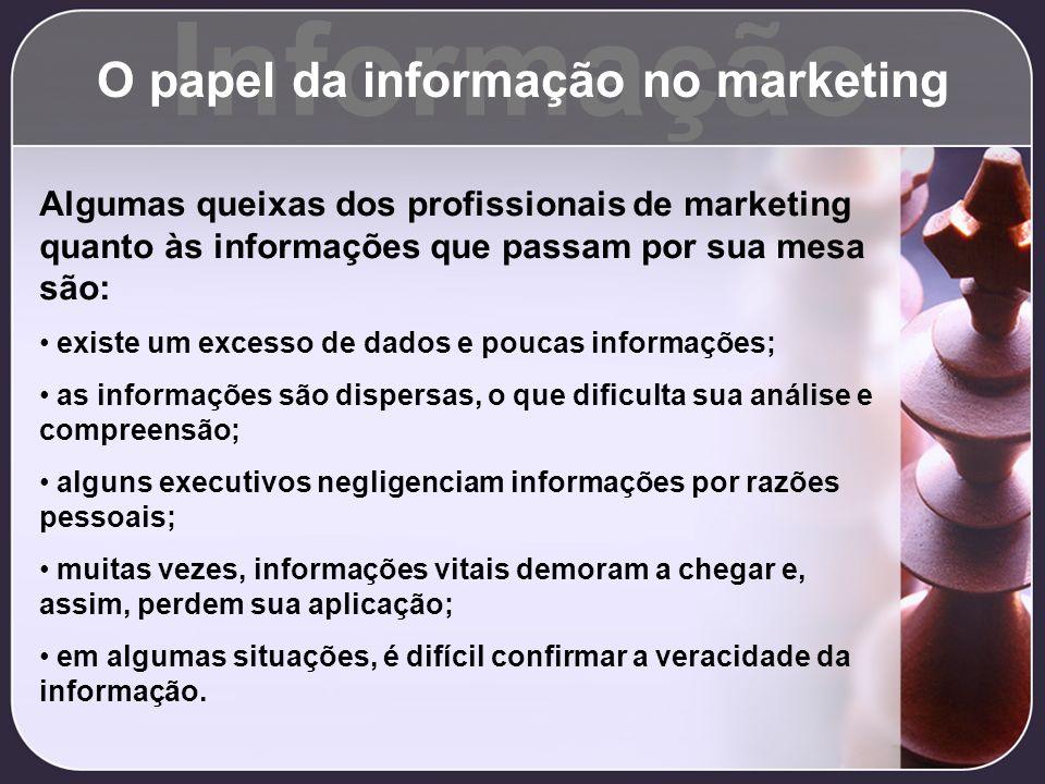 Informação O papel da informação no marketing Algumas queixas dos profissionais de marketing quanto às informações que passam por sua mesa são: existe
