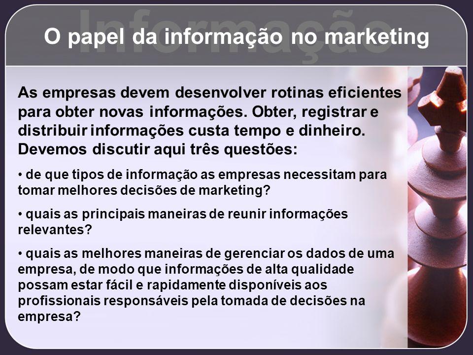 Informação O papel da informação no marketing As empresas devem desenvolver rotinas eficientes para obter novas informações. Obter, registrar e distri