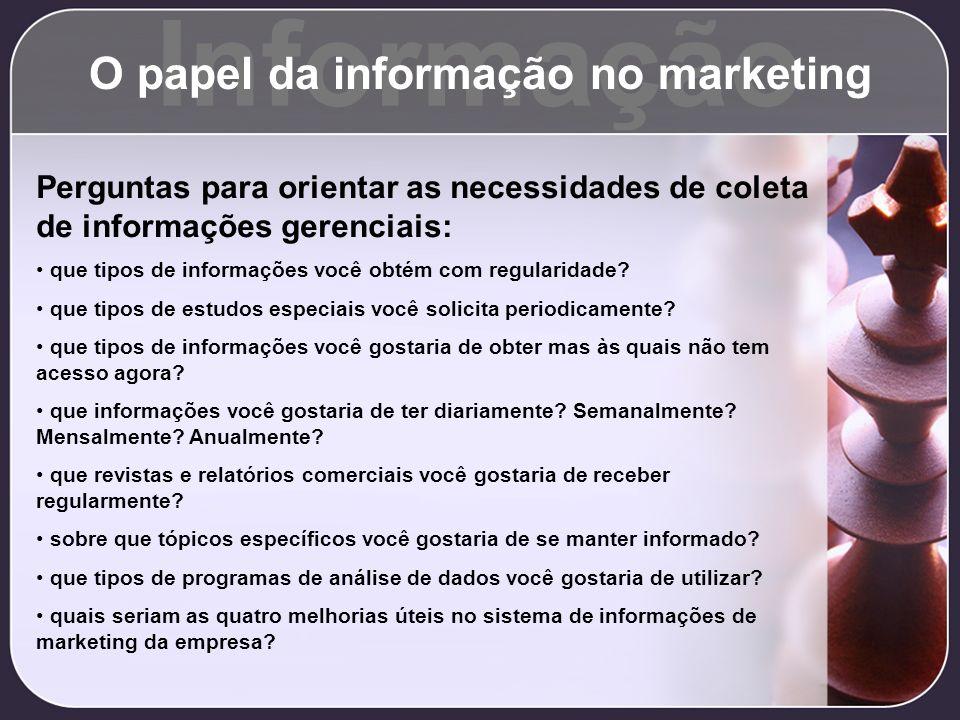 Informação O papel da informação no marketing Perguntas para orientar as necessidades de coleta de informações gerenciais: que tipos de informações vo