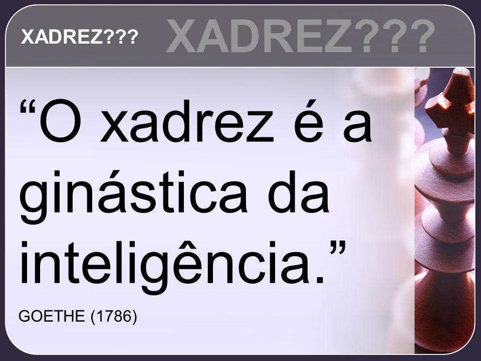 O xadrez é a ginástica da inteligência. GOETHE (1786) XADREZ???