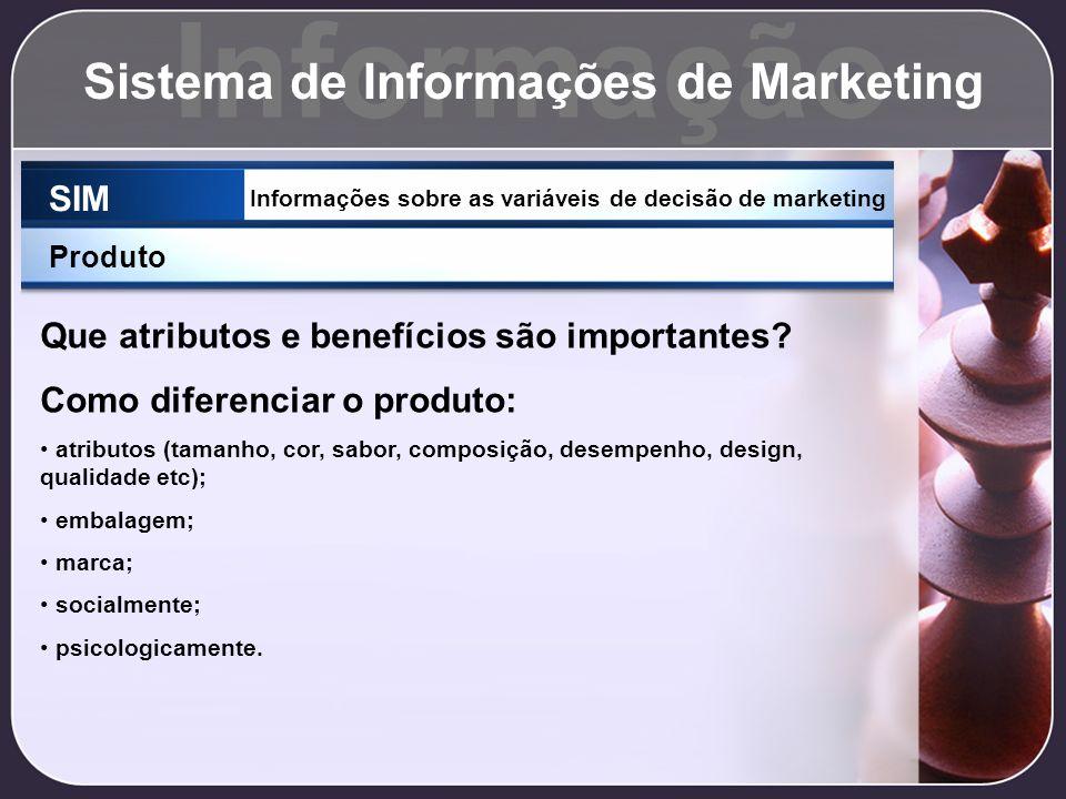 Informação Sistema de Informações de Marketing SIM Informações sobre as variáveis de decisão de marketing Produto Que atributos e benefícios são impor