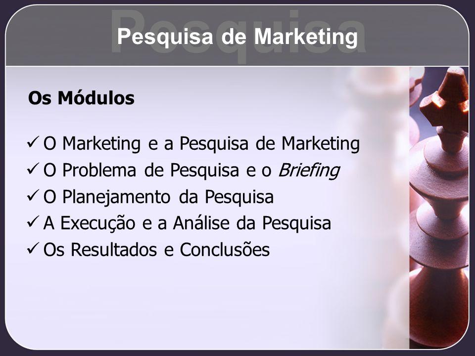 O Marketing e a Pesquisa de Marketing O Problema de Pesquisa e o Briefing O Planejamento da Pesquisa A Execução e a Análise da Pesquisa Os Resultados