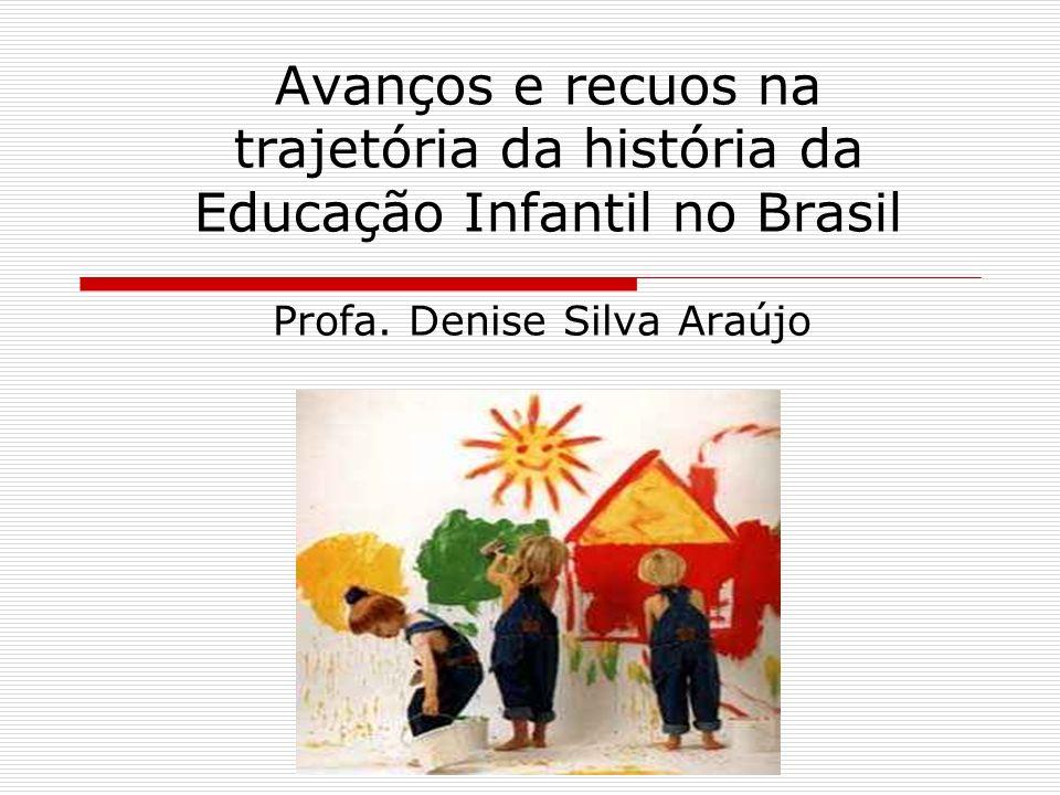 Avanços e recuos na trajetória da história da Educação Infantil no Brasil Profa. Denise Silva Araújo