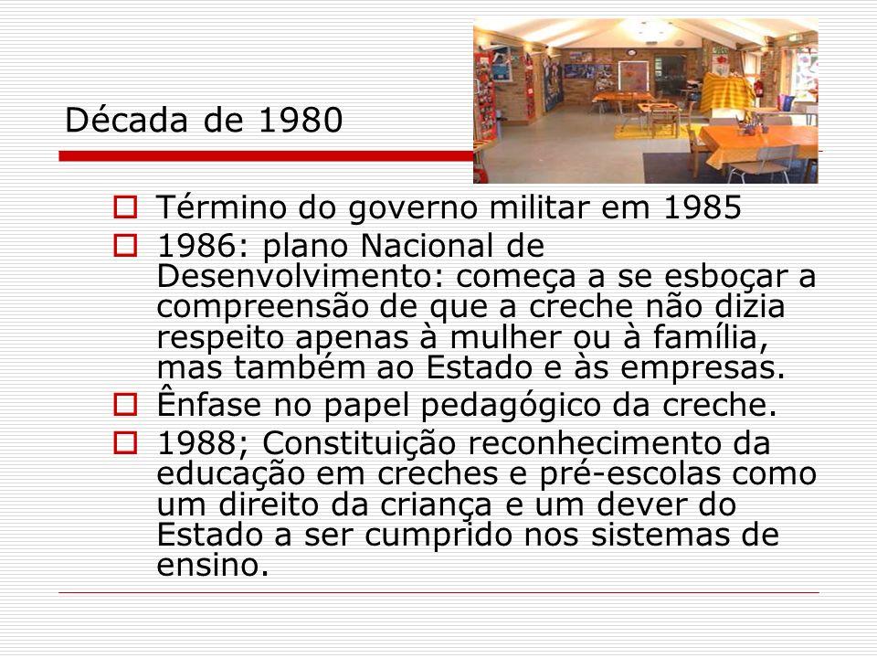 Década de 1980 Término do governo militar em 1985 1986: plano Nacional de Desenvolvimento: começa a se esboçar a compreensão de que a creche não dizia