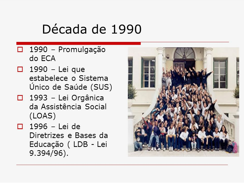 Década de 1990 1990 – Promulgação do ECA 1990 – Lei que estabelece o Sistema Único de Saúde (SUS) 1993 – Lei Orgânica da Assistência Social (LOAS) 199