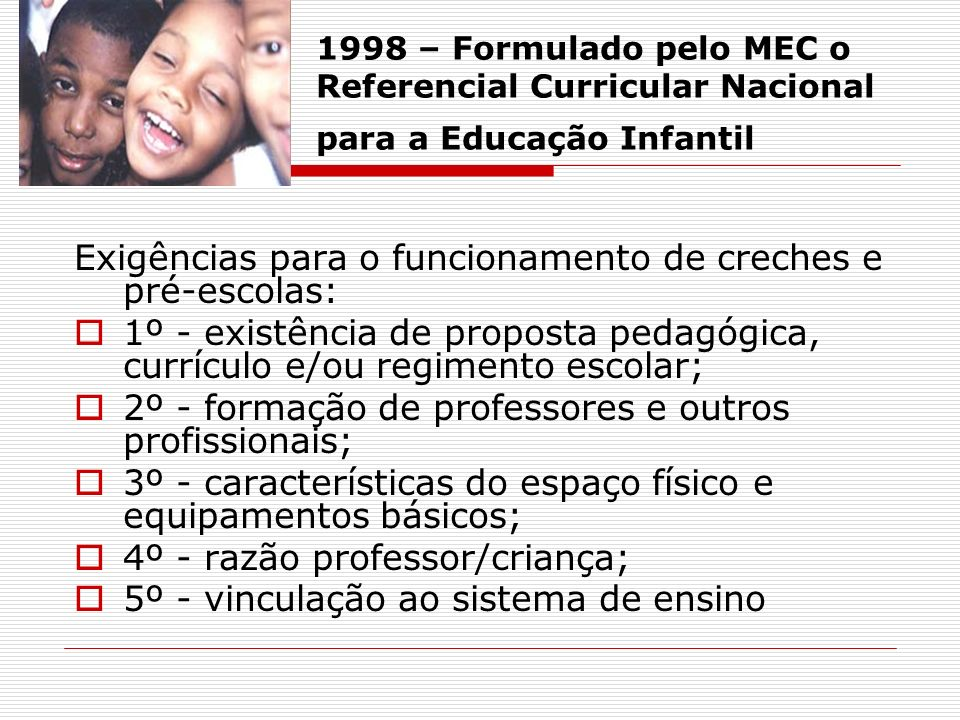 1998 – Formulado pelo MEC o Referencial Curricular Nacional para a Educação Infantil Exigências para o funcionamento de creches e pré-escolas: 1º - ex