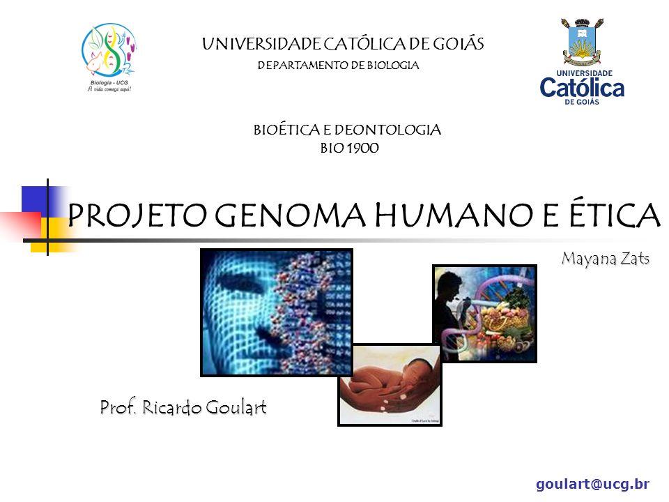 UNIVERSIDADE CATÓLICA DE GOIÁS DEPARTAMENTO DE BIOLOGIA BIOÉTICA E DEONTOLOGIA BIO 1900 PROJETO GENOMA HUMANO E ÉTICA Prof. Ricardo Goulart goulart@uc