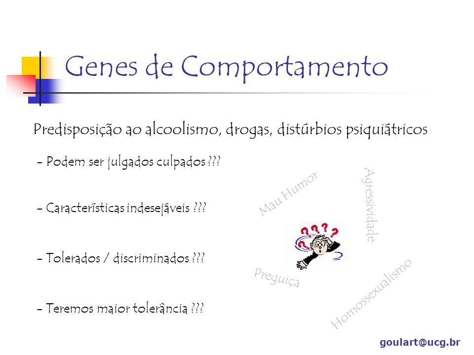 Genes de Comportamento goulart@ucg.br Predisposição ao alcoolismo, drogas, distúrbios psiquiátricos - Podem ser julgados culpados ??? - Característica