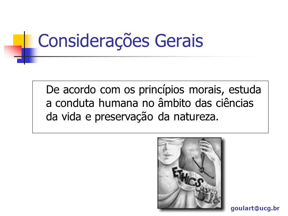 Considerações Gerais De acordo com os princípios morais, estuda a conduta humana no âmbito das ciências da vida e preservação da natureza. goulart@ucg