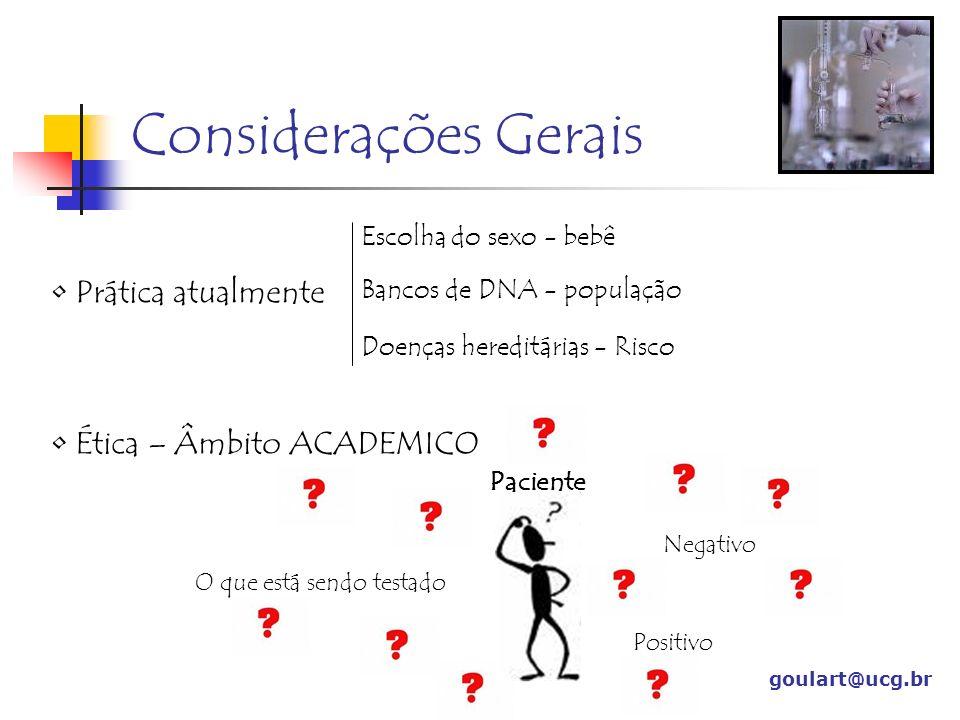 Considerações Gerais goulart@ucg.br Prática atualmente Escolha do sexo - bebê Bancos de DNA - população Doenças hereditárias - Risco Ética – Âmbito AC