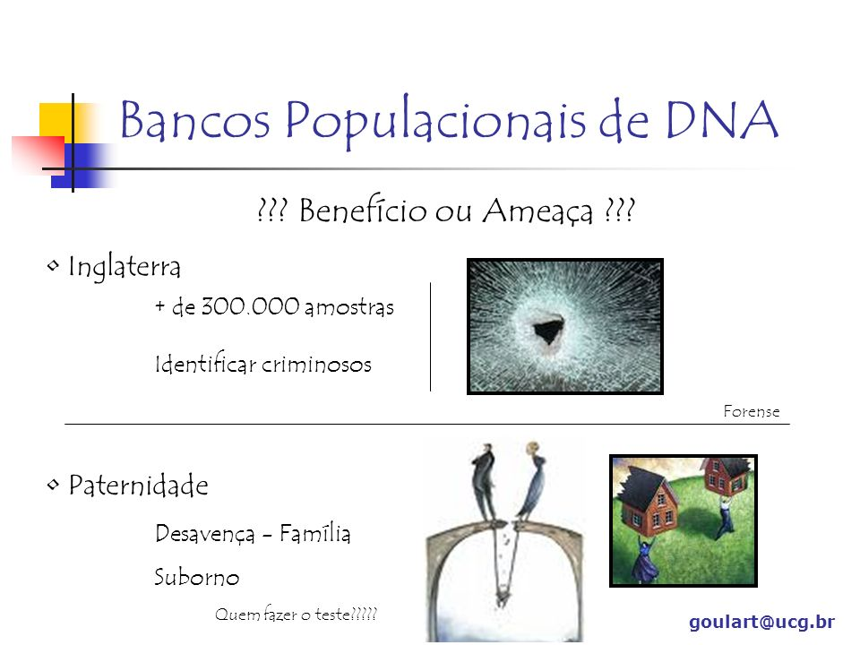 goulart@ucg.br Bancos Populacionais de DNA ??? Benefício ou Ameaça ??? Inglaterra + de 300.000 amostras Identificar criminosos Forense Paternidade Des
