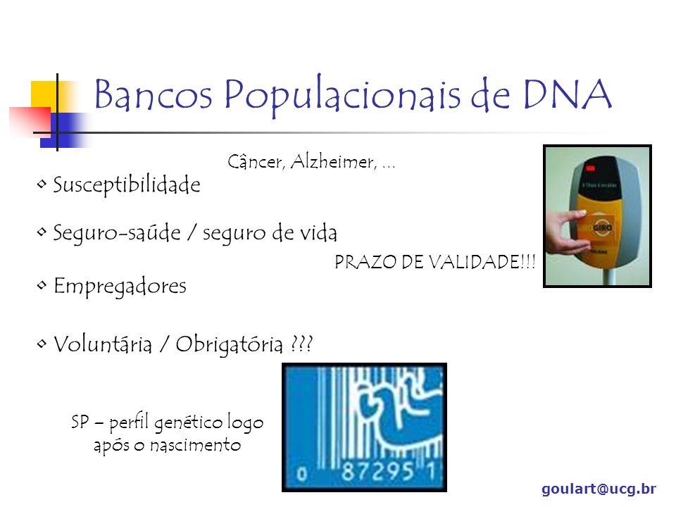 Bancos Populacionais de DNA goulart@ucg.br Susceptibilidade Câncer, Alzheimer,... Seguro-saúde / seguro de vida PRAZO DE VALIDADE!!! Voluntária / Obri