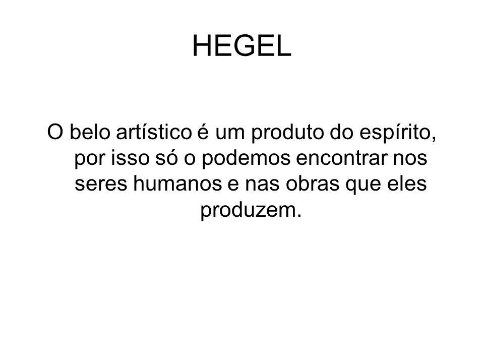 HEGEL O belo artístico é um produto do espírito, por isso só o podemos encontrar nos seres humanos e nas obras que eles produzem.