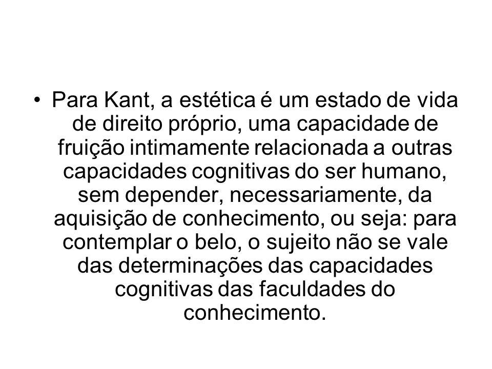 Para Kant, a estética é um estado de vida de direito próprio, uma capacidade de fruição intimamente relacionada a outras capacidades cognitivas do ser