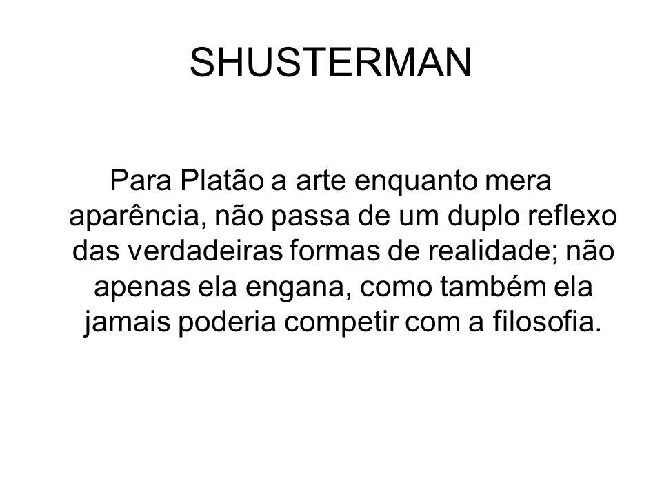 SHUSTERMAN Para Platão a arte enquanto mera aparência, não passa de um duplo reflexo das verdadeiras formas de realidade; não apenas ela engana, como
