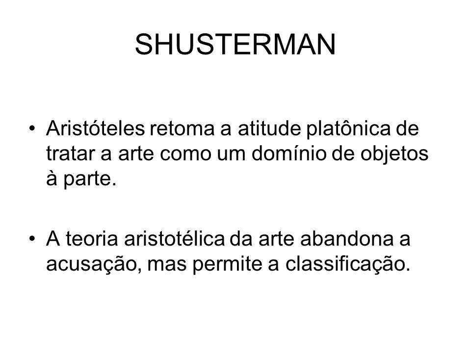 SHUSTERMAN Aristóteles retoma a atitude platônica de tratar a arte como um domínio de objetos à parte. A teoria aristotélica da arte abandona a acusaç