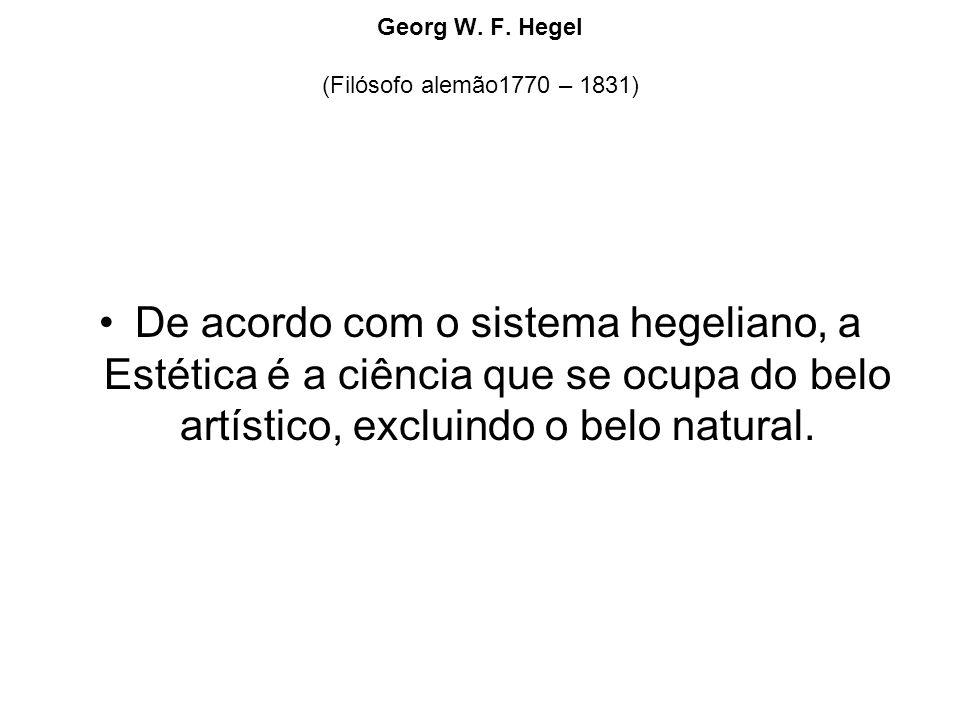 Georg W. F. Hegel (Filósofo alemão1770 – 1831) De acordo com o sistema hegeliano, a Estética é a ciência que se ocupa do belo artístico, excluindo o b