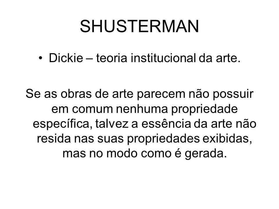 SHUSTERMAN Dickie – teoria institucional da arte. Se as obras de arte parecem não possuir em comum nenhuma propriedade específica, talvez a essência d