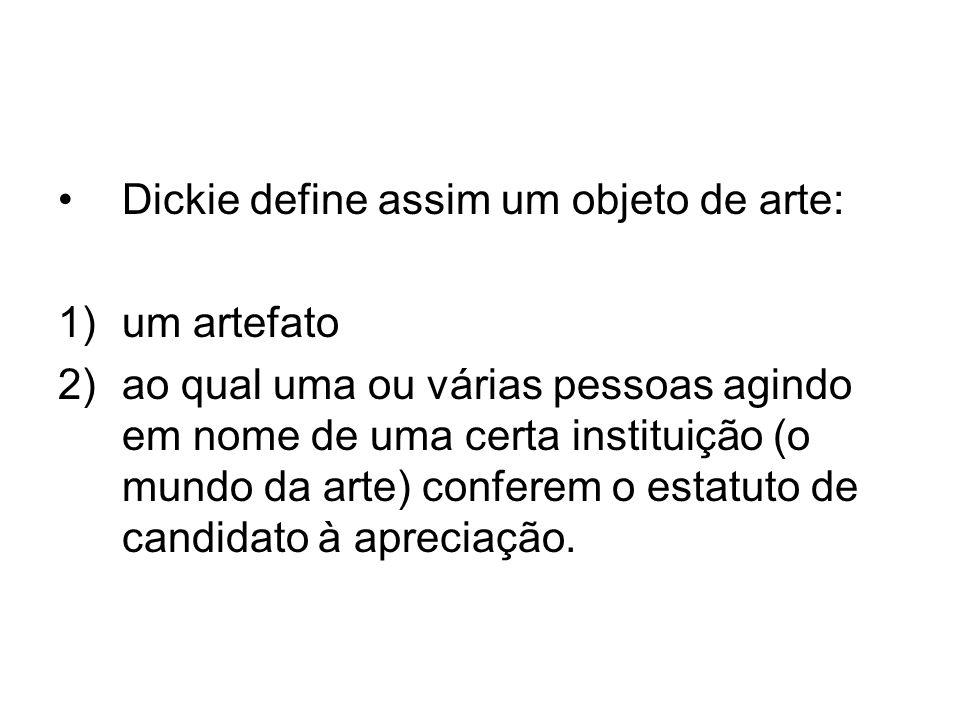 Dickie define assim um objeto de arte: 1)um artefato 2)ao qual uma ou várias pessoas agindo em nome de uma certa instituição (o mundo da arte) confere
