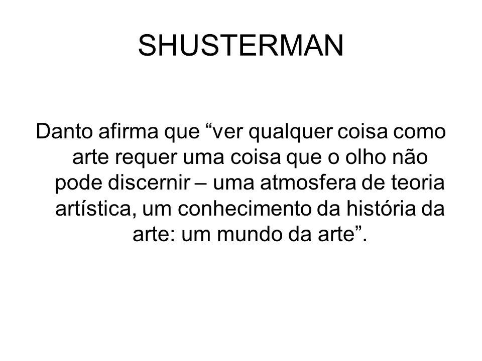 SHUSTERMAN Danto afirma que ver qualquer coisa como arte requer uma coisa que o olho não pode discernir – uma atmosfera de teoria artística, um conhec