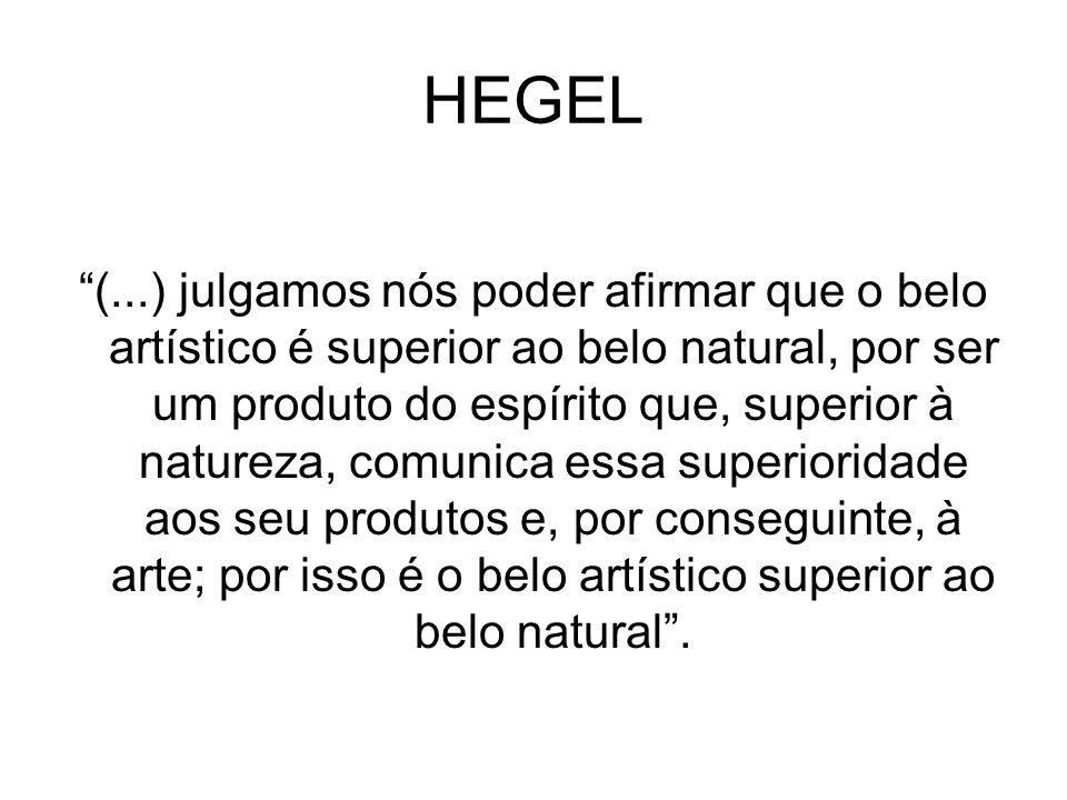 HEGEL (...) julgamos nós poder afirmar que o belo artístico é superior ao belo natural, por ser um produto do espírito que, superior à natureza, comun