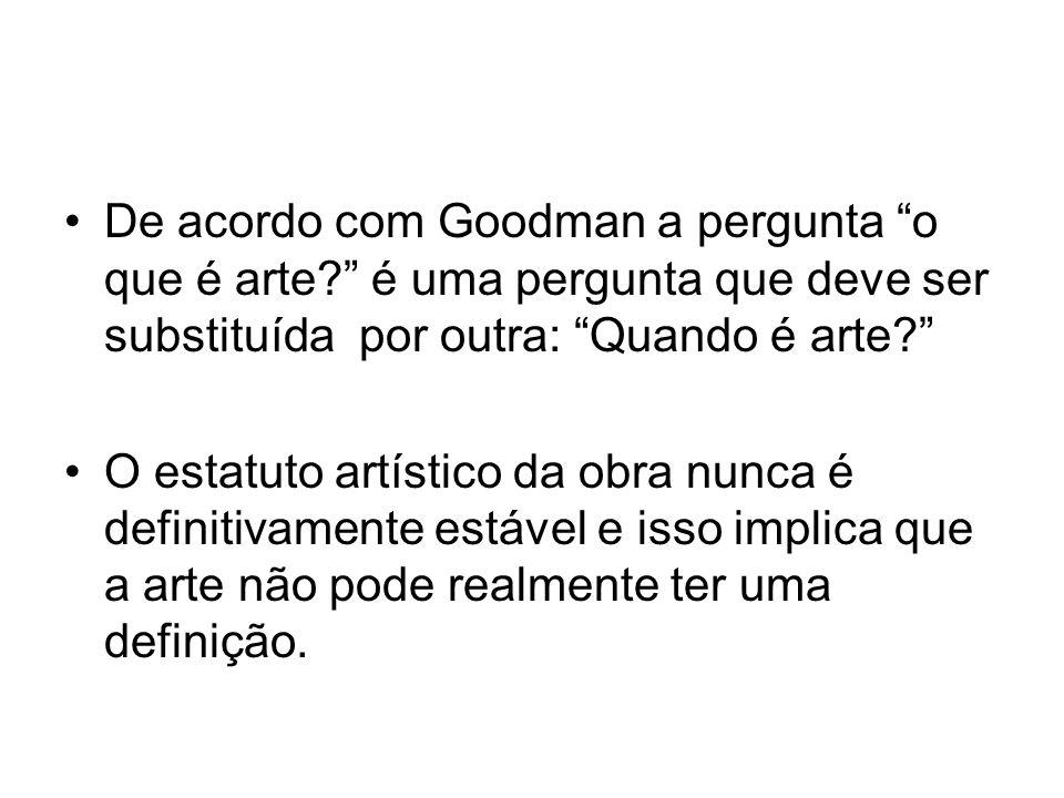 De acordo com Goodman a pergunta o que é arte? é uma pergunta que deve ser substituída por outra: Quando é arte? O estatuto artístico da obra nunca é