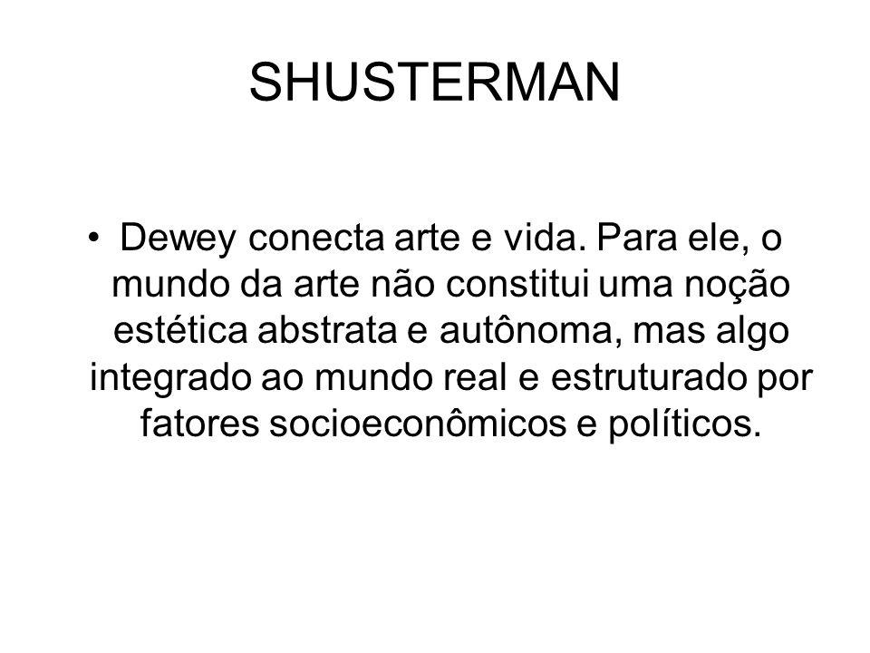 SHUSTERMAN Dewey conecta arte e vida. Para ele, o mundo da arte não constitui uma noção estética abstrata e autônoma, mas algo integrado ao mundo real