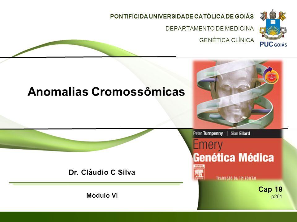 Anomalias Cromossômicas PONTIFÍCIDA UNIVERSIDADE CATÓLICA DE GOIÁS DEPARTAMENTO DE MEDICINA GENÉTICA CLÍNICA Dr. Cláudio C Silva Módulo VI Cap 18 p261