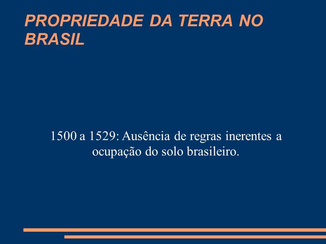 PROPRIEDADE DA TERRA NO BRASIL 1530: Adoção regime Sesmarias – controvérsia - As terras brasileiras eram públicas (coroa) ou particulares (sesmeiros-donatários)?