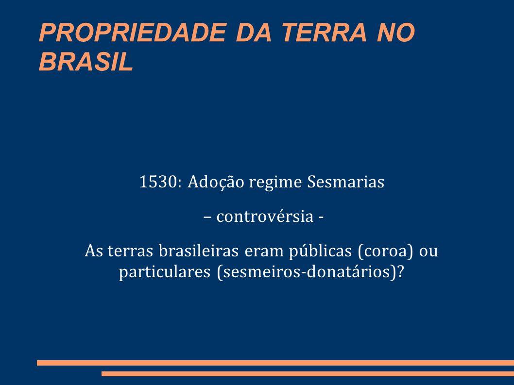 PROPRIEDADE DA TERRA NO BRASIL Lei de Terras (601/1850): Estabeleceu que o domínio da terra se adquiria pela compra e registro, bem como reconheceu o direito sobre as doações feitas anteriormente.