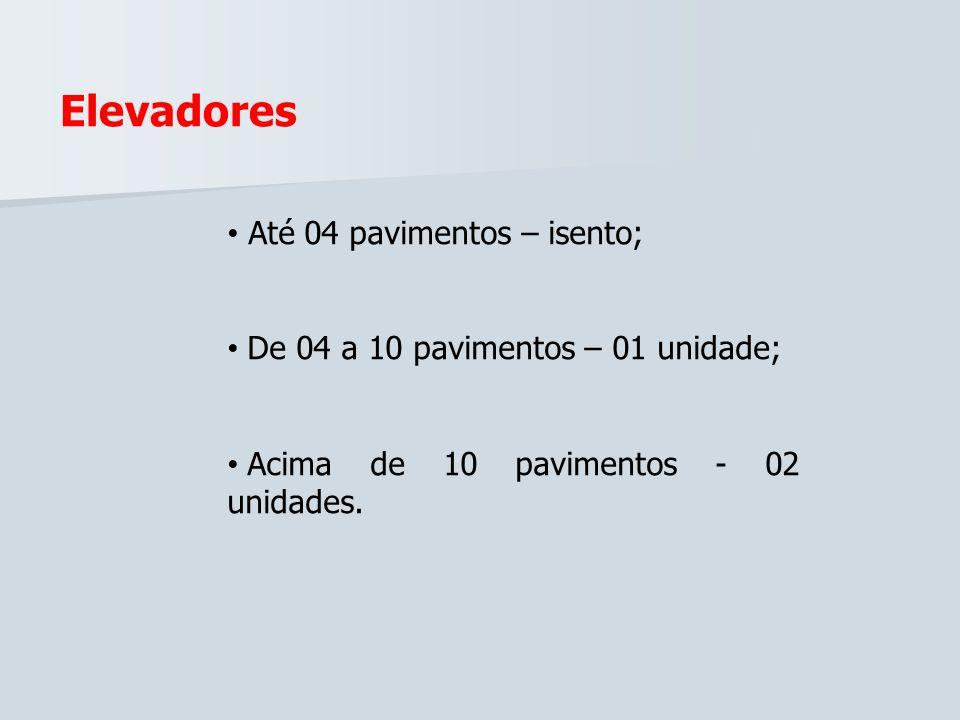 Elevadores Até 04 pavimentos – isento; De 04 a 10 pavimentos – 01 unidade; Acima de 10 pavimentos - 02 unidades.