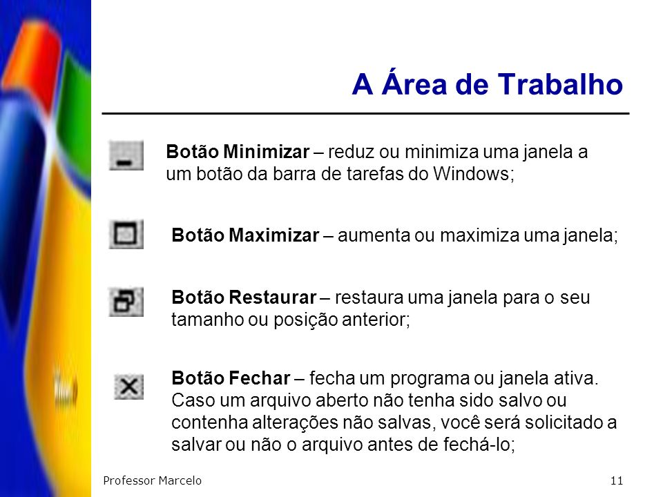 Professor Marcelo11 A Área de Trabalho Botão Minimizar – reduz ou minimiza uma janela a um botão da barra de tarefas do Windows; Botão Maximizar – aum