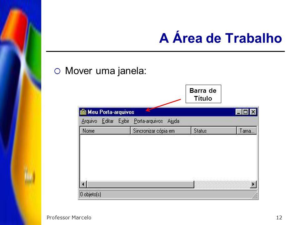 Professor Marcelo12 A Área de Trabalho Mover uma janela: Barra de Título