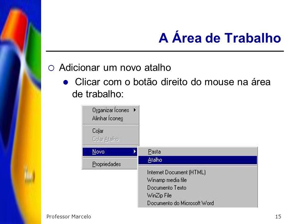 Professor Marcelo15 A Área de Trabalho Adicionar um novo atalho Clicar com o botão direito do mouse na área de trabalho: