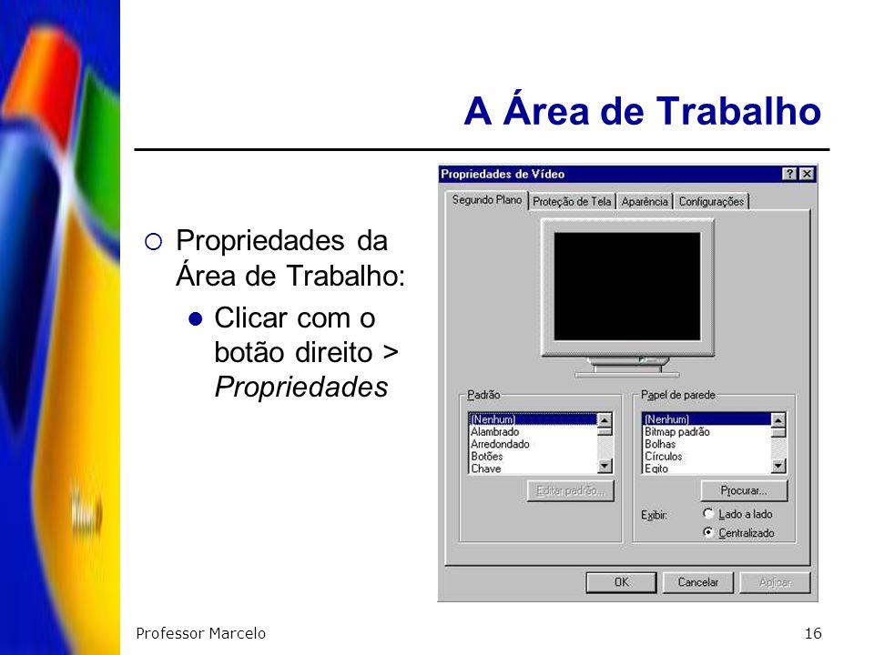 Professor Marcelo16 A Área de Trabalho Propriedades da Área de Trabalho: Clicar com o botão direito > Propriedades