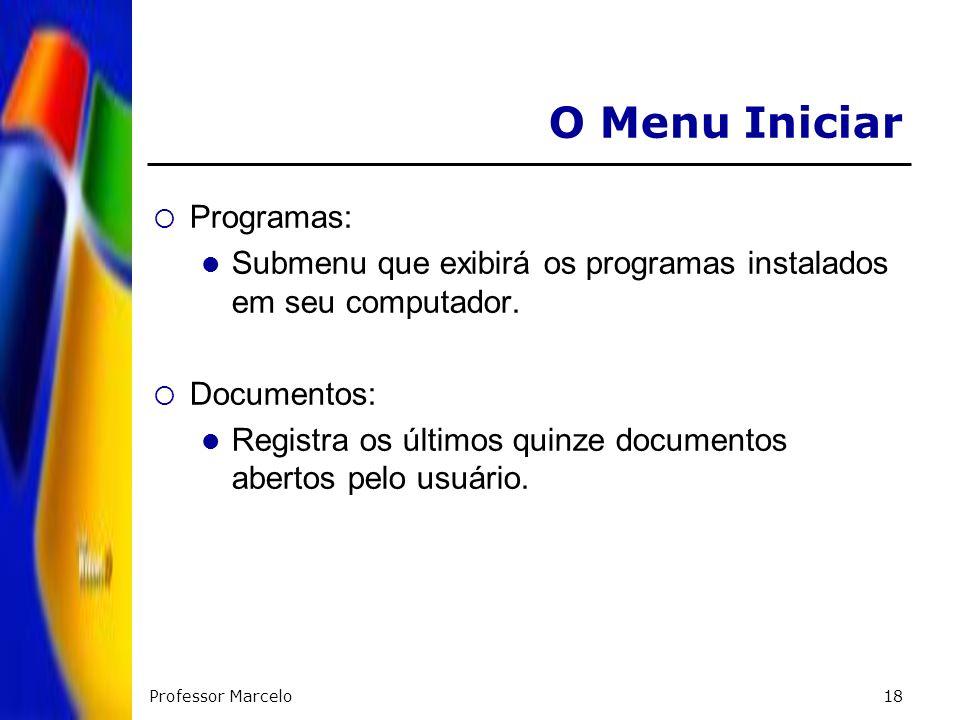 Professor Marcelo18 O Menu Iniciar Programas: Submenu que exibirá os programas instalados em seu computador. Documentos: Registra os últimos quinze do