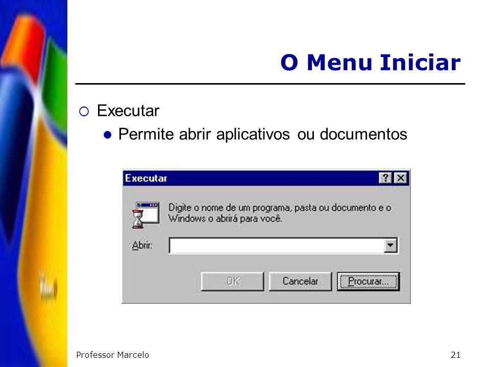 Professor Marcelo21 O Menu Iniciar Executar Permite abrir aplicativos ou documentos