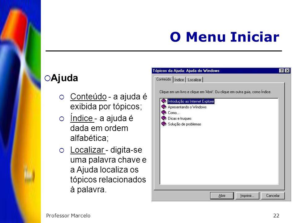 Professor Marcelo22 O Menu Iniciar Ajuda Conteúdo - a ajuda é exibida por tópicos; Índice - a ajuda é dada em ordem alfabética; Localizar - digita-se