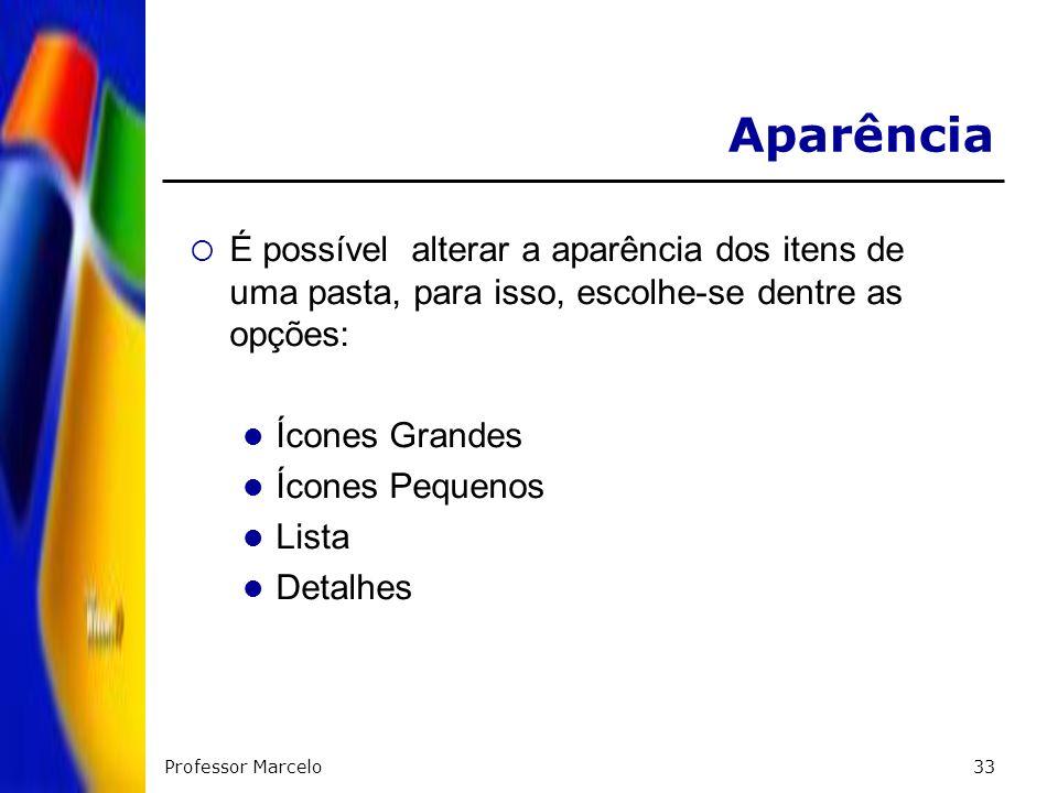 Professor Marcelo33 Aparência É possível alterar a aparência dos itens de uma pasta, para isso, escolhe-se dentre as opções: Ícones Grandes Ícones Peq