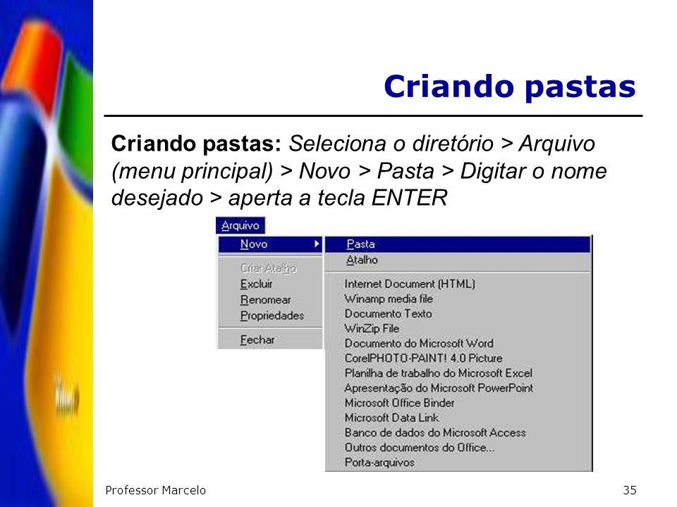 Professor Marcelo35 Criando pastas Criando pastas: Seleciona o diretório > Arquivo (menu principal) > Novo > Pasta > Digitar o nome desejado > aperta