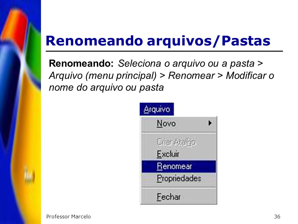 Professor Marcelo36 Renomeando arquivos/Pastas Renomeando: Seleciona o arquivo ou a pasta > Arquivo (menu principal) > Renomear > Modificar o nome do