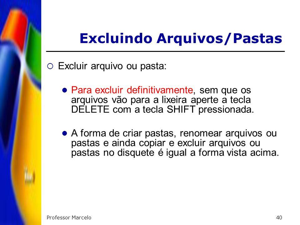 Professor Marcelo40 Excluir arquivo ou pasta: Para excluir definitivamente, sem que os arquivos vão para a lixeira aperte a tecla DELETE com a tecla S